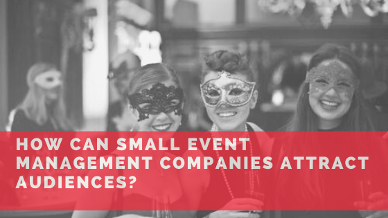 How Can Small Event Management Companies Attract Audiences? 1